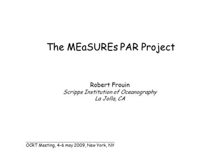 The MEaSUREs PAR Project Robert Frouin Scripps Institution of Oceanography La Jolla, CA _______________________________________ OCRT Meeting, 4-6 may 2009,