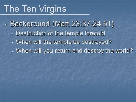 The Ten Virgins Background (Matt 23:37-24:51) Background (Matt 23:37-24:51) Destruction of the temple foretold Destruction of the temple foretold When.