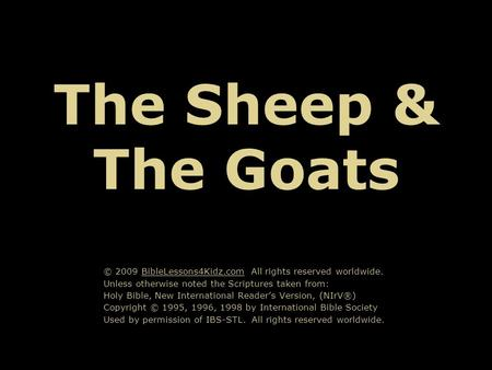 The Sheep & The Goats © 2009 BibleLessons4Kidz.com All rights reserved worldwide. Unless otherwise noted the Scriptures taken from: Holy Bible, New International.