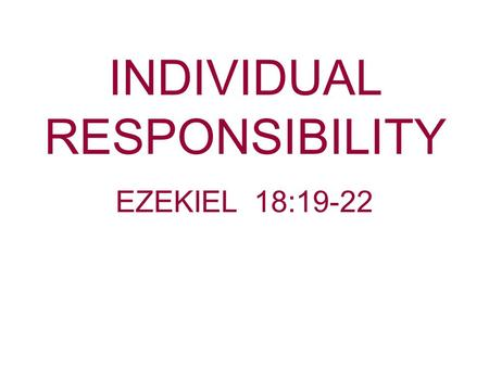 "INDIVIDUAL RESPONSIBILITY EZEKIEL 18:19-22. Ezekiel, along with Jeremiah, are considered the prophets of ""Individual Responsibility."" Jesus throughout."