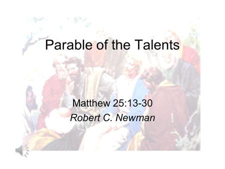 Parable of the Talents Matthew 25:13-30 Robert C. Newman.