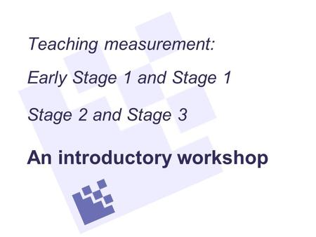 Teaching measurement: Early Stage 1 and Stage 1 Stage 2 and Stage 3 An introductory workshop.