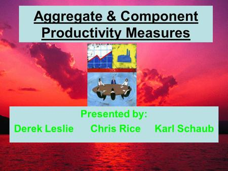 Aggregate & Component Productivity Measures Presented by: Derek Leslie Chris Rice Karl Schaub.