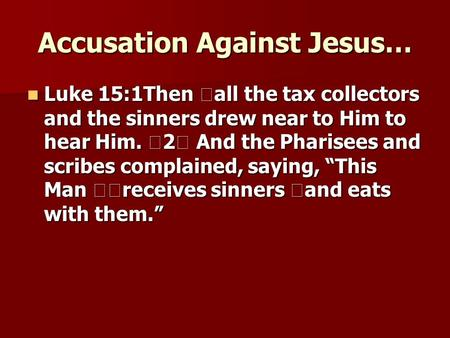 Accusation Against Jesus… Luke 15:1Then all the tax collectors and the sinners drew near to Him to hear Him. 2 And the Pharisees and scribes complained,