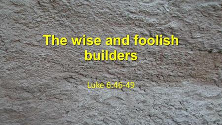 "The wise and foolish builders Luke 6:46-49. 'Why do you call me, ""Lord, Lord,"" and do not do what I say? 47 As for everyone who comes to me and hears."