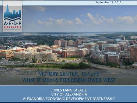 VICTORY CENTER, TSA and WHAT IT MEANS FOR EISENHOWER WEST JONES LANG LASALLE CITY OF ALEXANDRIA ALEXANDRIA ECONOMIC DEVELOPMENT PARTNERSHIP September 11,