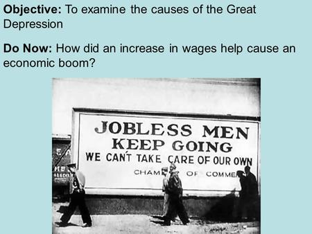 Objective: To examine the causes of the Great Depression Do Now: How did an increase in wages help cause an economic boom?