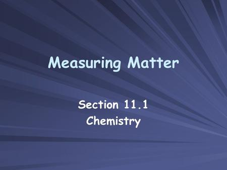 Measuring Matter Section 11.1 Chemistry. Objectives Describe how a mole is used in chemistry. Relate a mole to common counting units. Convert between.