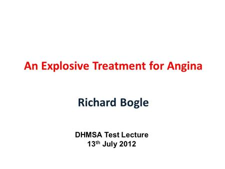 An Explosive Treatment for Angina Richard Bogle DHMSA Test Lecture 13 th July 2012.