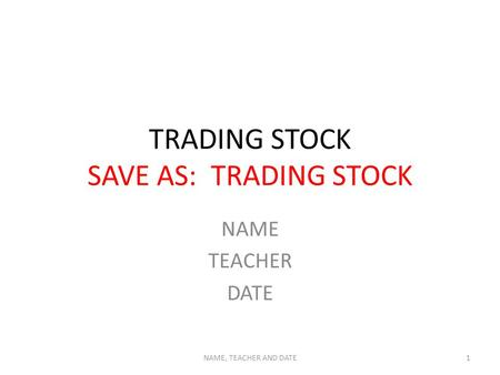 TRADING STOCK SAVE AS: TRADING STOCK NAME TEACHER DATE NAME, TEACHER AND DATE1.