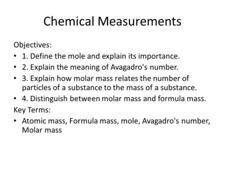 Chemical Measurements Objectives: 1. Define the mole and explain its importance. 2. Explain the meaning of Avagadro's number. 3. Explain how molar mass.