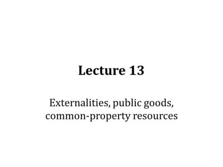 Lecture 13 Externalities, public goods, common-property resources.