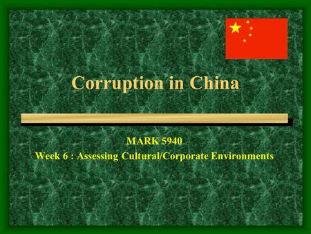 Corruption in China MARK 5940 Week 6 : Assessing Cultural/Corporate Environments.