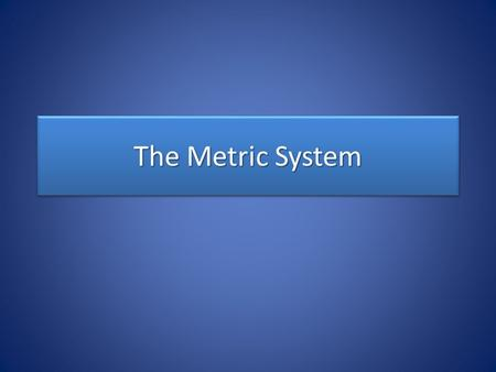 The Metric System. Most scientists use the metric system when collecting data and performing experiments. – Call the International System of Units or.