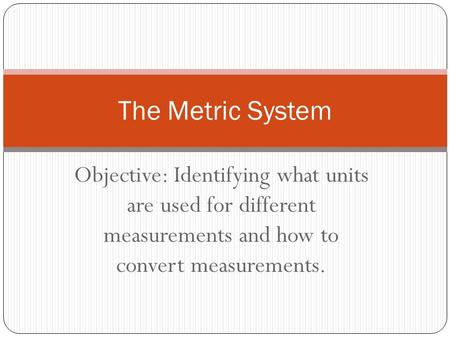 The Metric System Objective: Identifying what units are used for different measurements and how to convert measurements.