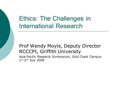 Ethics: The Challenges in International Research Prof Wendy Moyle, Deputy Director RCCCPI, Griffith University Asia-Pacific Research Symposium, Gold Coast.