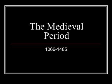 The Medieval Period 1066-1485. King = William the Conqueror Development of Feudalism King owned all the land William divided it : ~ ¼ for himself ~ ¼.