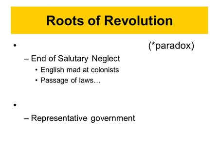 Roots of Revolution (*paradox) –End of Salutary Neglect English mad at colonists Passage of laws… –Representative government.