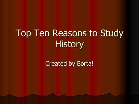 Top Ten Reasons to Study History Created by Borta!