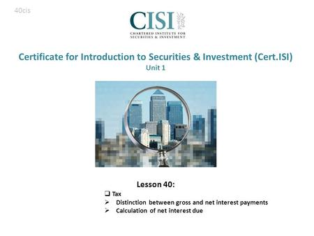 Certificate for Introduction to Securities & Investment (Cert.ISI) Unit 1 Lesson 40:  Tax  Distinction between gross and net interest payments  Calculation.
