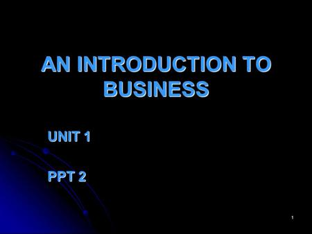 1 AN INTRODUCTION TO BUSINESS UNIT 1 PPT 2 2 Businesses Exist... To develop a good idea To develop a good idea To make a profit To make a profit For.