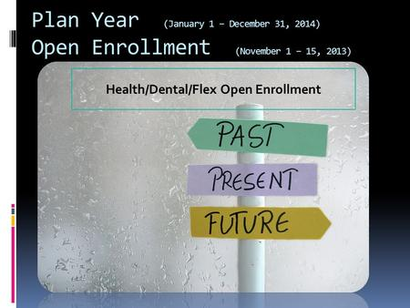 Plan Year (January 1 – December 31, 2014) Open Enrollment (November 1 – 15, 2013) Health/Dental/Flex Open Enrollment.