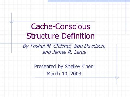 Cache-Conscious Structure Definition By Trishul M. Chilimbi, Bob Davidson, and James R. Larus Presented by Shelley Chen March 10, 2003.