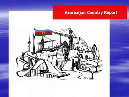 Azerbaijan Country Report Presented by the Ministry of Foreign Affairs.