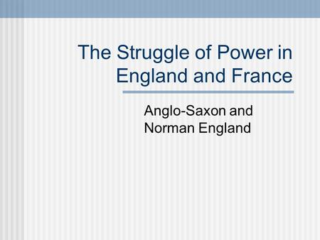 The Struggle of Power in England and France Anglo-Saxon and Norman England.