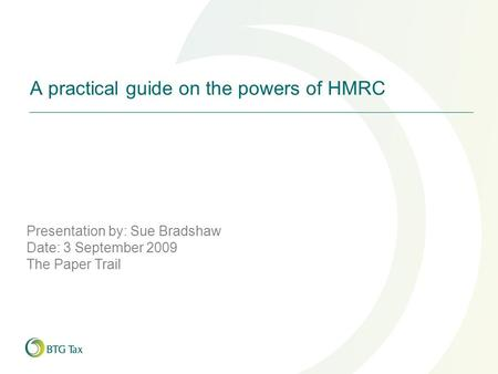A practical guide on the powers of HMRC Presentation by: Sue Bradshaw Date: 3 September 2009 The Paper Trail.