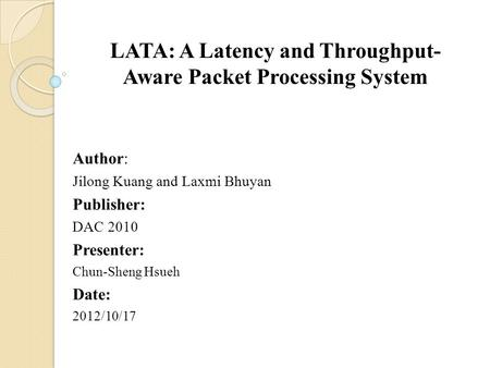LATA: A Latency and Throughput- Aware Packet Processing System Author: Jilong Kuang and Laxmi Bhuyan Publisher: DAC 2010 Presenter: Chun-Sheng Hsueh Date:
