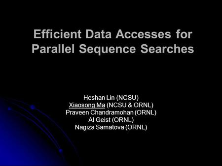 Efficient Data Accesses for Parallel Sequence Searches Heshan Lin (NCSU) Xiaosong Ma (NCSU & ORNL) Praveen Chandramohan (ORNL) Al Geist (ORNL) Nagiza Samatova.
