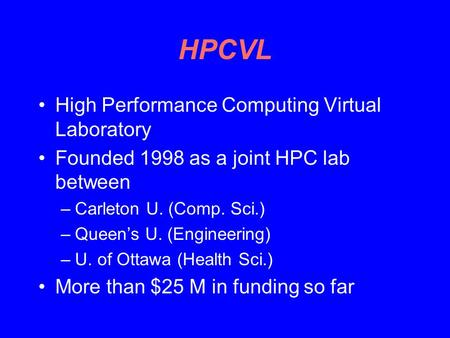 HPCVL High Performance Computing Virtual Laboratory Founded 1998 as a joint HPC lab between –Carleton U. (Comp. Sci.) –Queen's U. (Engineering) –U. of.