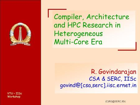 VTU – IISc Workshop Compiler, Architecture and HPC Research in Heterogeneous Multi-Core Era R. Govindarajan CSA & SERC, IISc