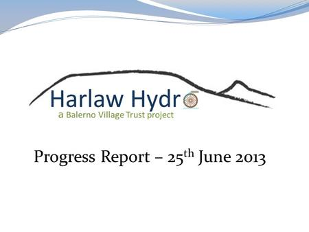 Progress Report – 25 th June 2013. OBJECTIVE To complete the fund raising for a community hydro scheme at Harlaw Reservoir and 'make it happen'.