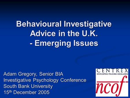 Behavioural Investigative Advice in the U.K. - Emerging Issues Adam Gregory, Senior BIA Investigative Psychology Conference South Bank University 15 th.