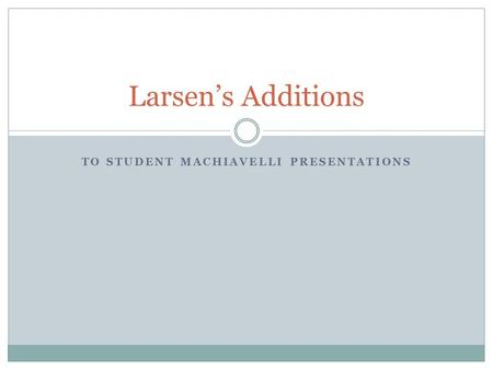 TO STUDENT MACHIAVELLI PRESENTATIONS Larsen's Additions.