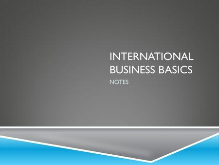 INTERNATIONAL BUSINESS BASICS NOTES. WHAT IS INTERNATIONAL BUSINESS?  Refers to business activities needed to create, ship, and sell goods and services.