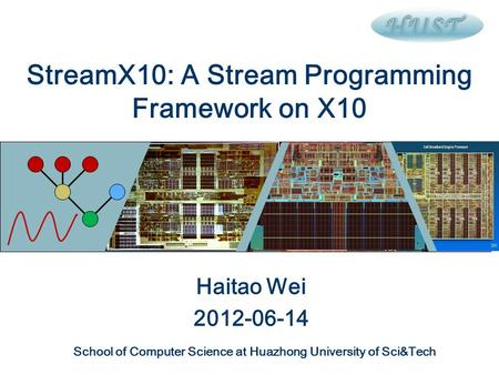 StreamX10: A Stream Programming Framework on X10 Haitao Wei 2012-06-14 School of Computer Science at Huazhong University of Sci&Tech.