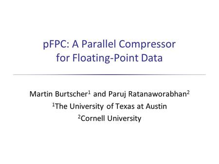 PFPC: A Parallel Compressor for Floating-Point Data Martin Burtscher 1 and Paruj Ratanaworabhan 2 1 The University of Texas at Austin 2 Cornell University.