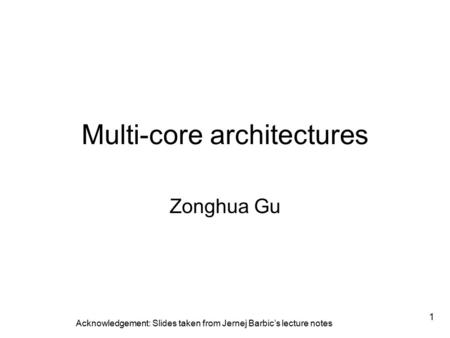 1 Multi-core architectures Zonghua Gu Acknowledgement: Slides taken from Jernej Barbic's lecture notes.