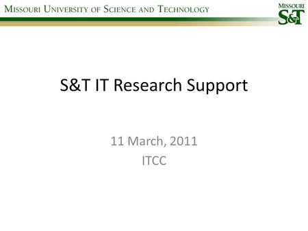 "S&T IT Research Support 11 March, 2011 ITCC. Fast Facts Team of 4 positions 3 positions filled Focus on technical support of researchers Not ""IT"" for."