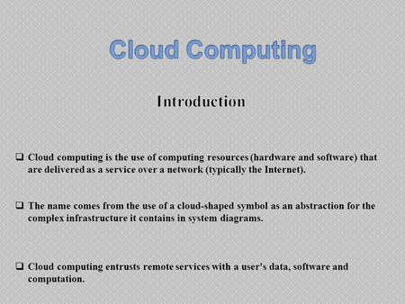  Cloud computing is the use of computing resources (hardware and software) that are delivered as a service over a network (typically the Internet). 