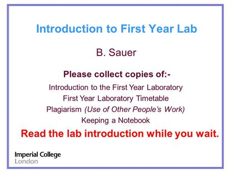 Introduction to First Year Lab B. Sauer Please collect copies of:- Introduction to the First Year Laboratory First Year Laboratory Timetable Plagiarism.