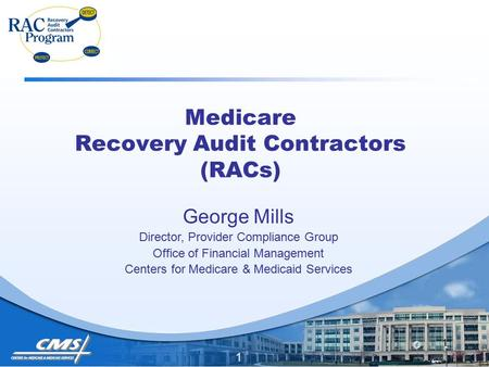 1 Medicare Recovery Audit Contractors (RACs) George Mills Director, Provider Compliance Group Office of Financial Management Centers for Medicare & Medicaid.