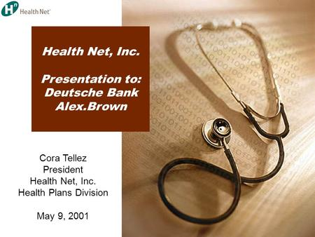 Health Net, Inc. Presentation to: Deutsche Bank Alex.Brown Cora Tellez President Health Net, Inc. Health Plans Division May 9, 2001.