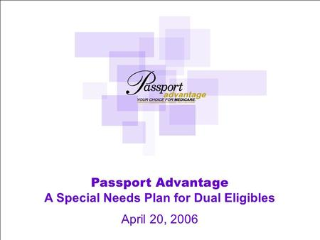 1 Passport Advantage A Special Needs Plan for Dual Eligibles April 20, 2006.