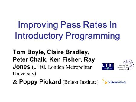 Improving Pass Rates In Introductory Programming Tom Boyle, Claire Bradley, Peter Chalk, Ken Fisher, Ray Jones (LTRI, London Metropolitan University) &