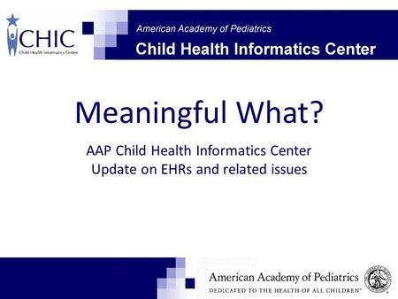 Meaningful What? AAP Child Health Informatics Center Update on EHRs and related issues.