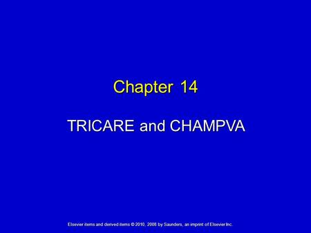 Chapter 14 TRICARE and CHAMPVA Elsevier items and derived items © 2010, 2008 by Saunders, an imprint of Elsevier Inc.